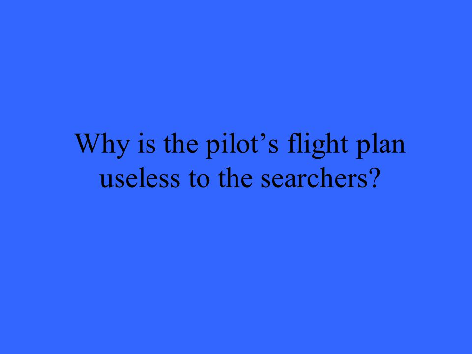 Why is the pilot's flight plan useless to the searchers?