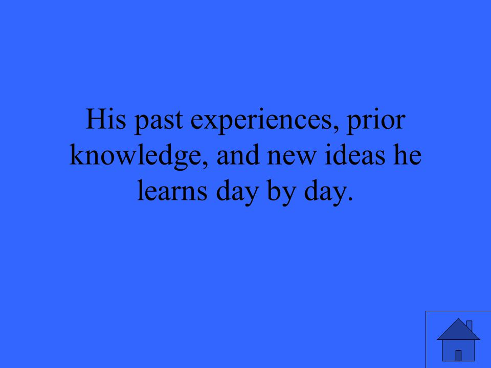 His past experiences, prior knowledge, and new ideas he learns day by day.
