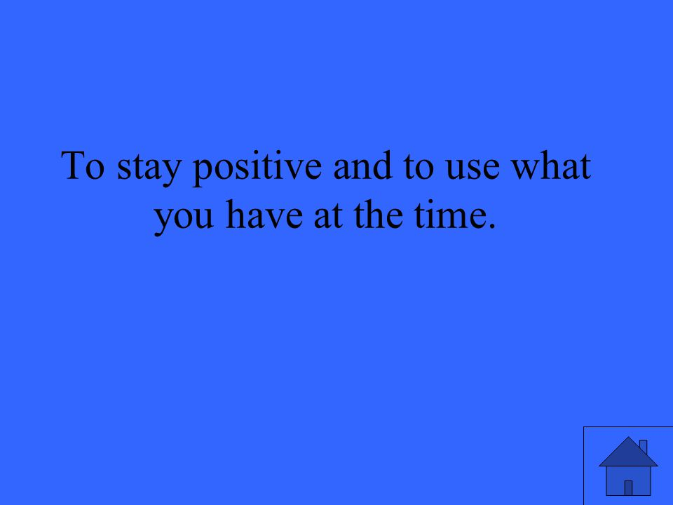 To stay positive and to use what you have at the time.