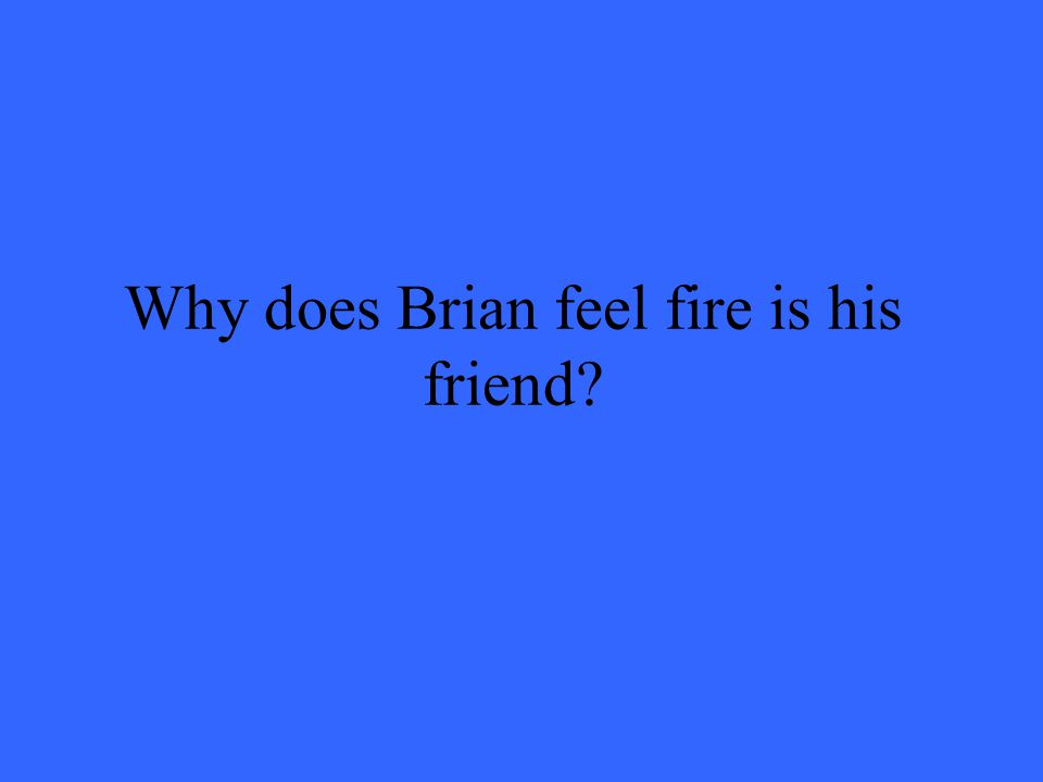 Why does Brian feel fire is his friend?