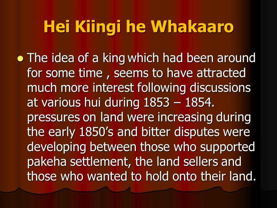 Hei Kiingi he Whakaaro It was perceived by many that the only way to retain effective control of lands was to assert chiefly mana over tribal land and to put tribal land under the mana of a King, there was a great support for the idea of a King among many North Island tribes.