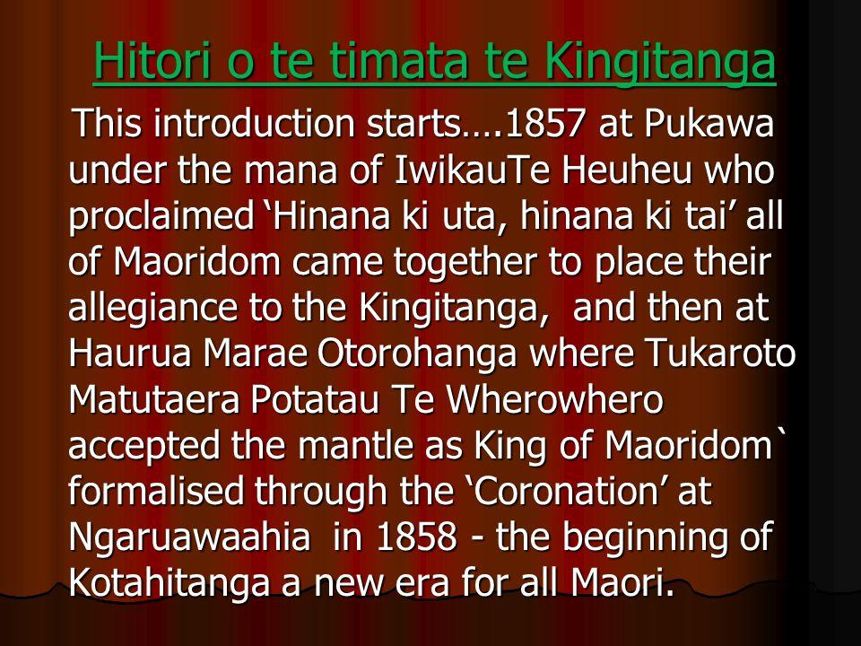 Hitori o te timata te Kingitanga This introduction starts….1857 at Pukawa under the mana of IwikauTe Heuheu who proclaimed 'Hinana ki uta, hinana ki t