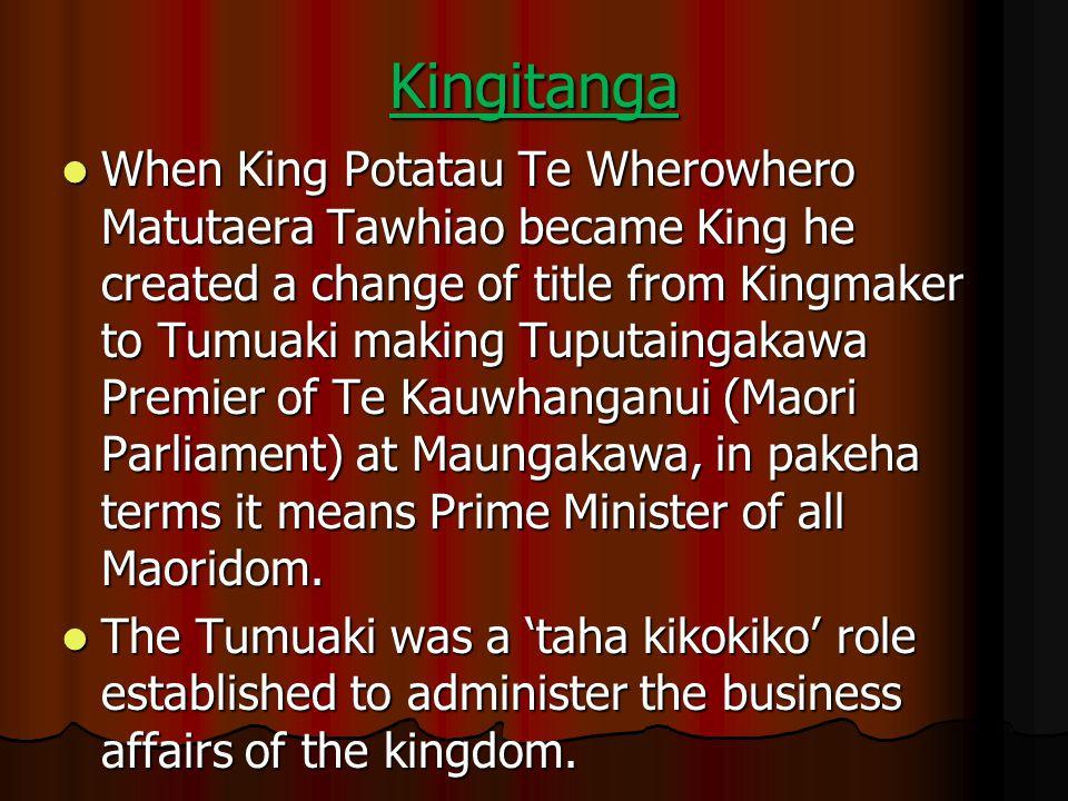 Kingitanga When King Potatau Te Wherowhero Matutaera Tawhiao became King he created a change of title from Kingmaker to Tumuaki making Tuputaingakawa