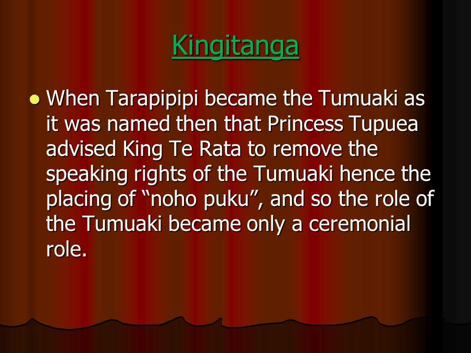 Kingitanga When Tarapipipi became the Tumuaki as it was named then that Princess Tupuea advised King Te Rata to remove the speaking rights of the Tumu