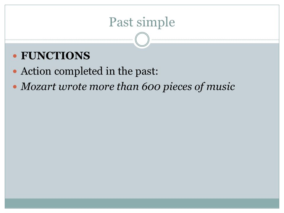 Past simple FUNCTIONS Action completed in the past: Mozart wrote more than 600 pieces of music