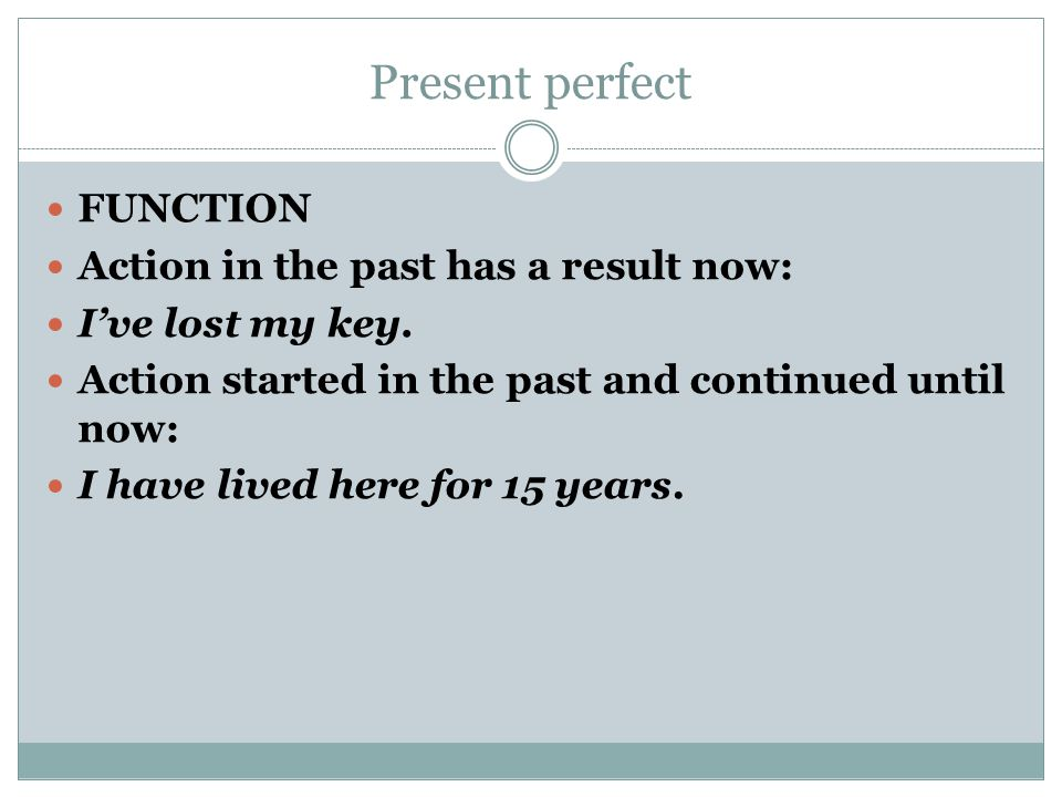 Present perfect FUNCTION Action in the past has a result now: I've lost my key. Action started in the past and continued until now: I have lived here