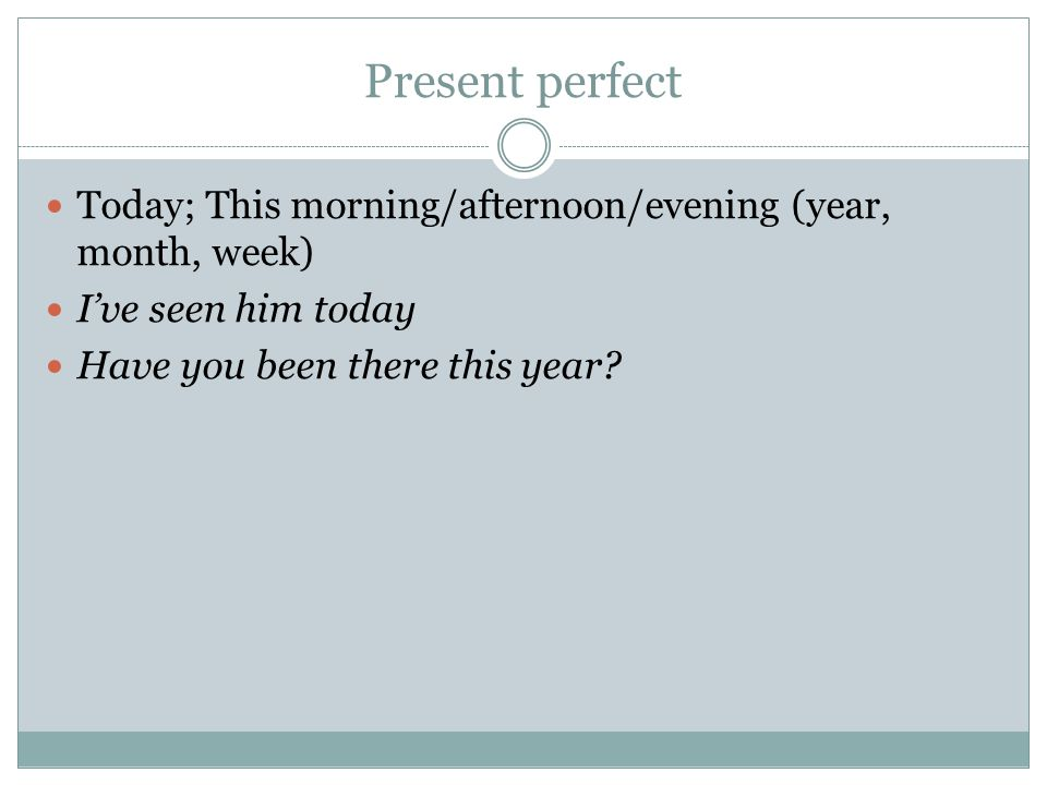 Present perfect Today; This morning/afternoon/evening (year, month, week) I've seen him today Have you been there this year?