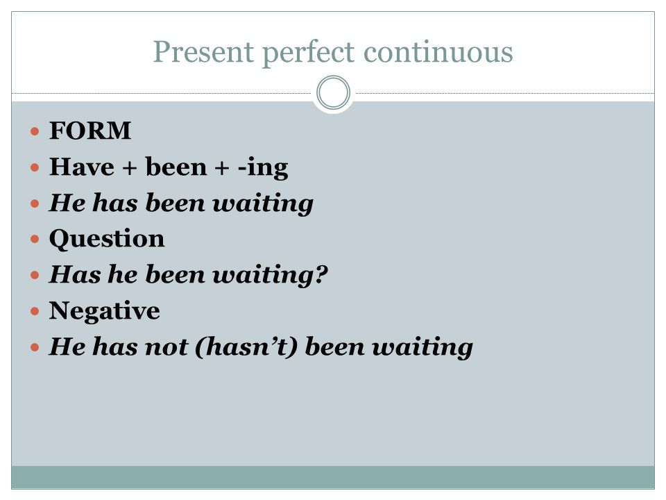 Present perfect continuous FORM Have + been + -ing He has been waiting Question Has he been waiting? Negative He has not (hasn't) been waiting