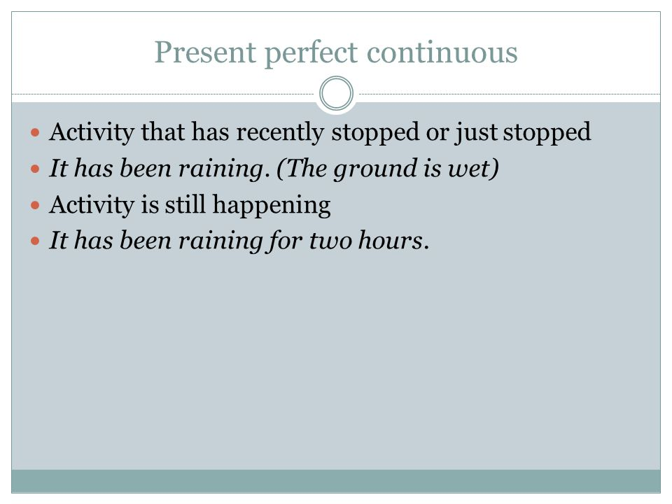 Present perfect continuous Activity that has recently stopped or just stopped It has been raining. (The ground is wet) Activity is still happening It