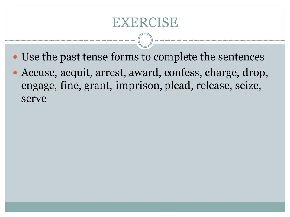 EXERCISE Use the past tense forms to complete the sentences Accuse, acquit, arrest, award, confess, charge, drop, engage, fine, grant, imprison, plead