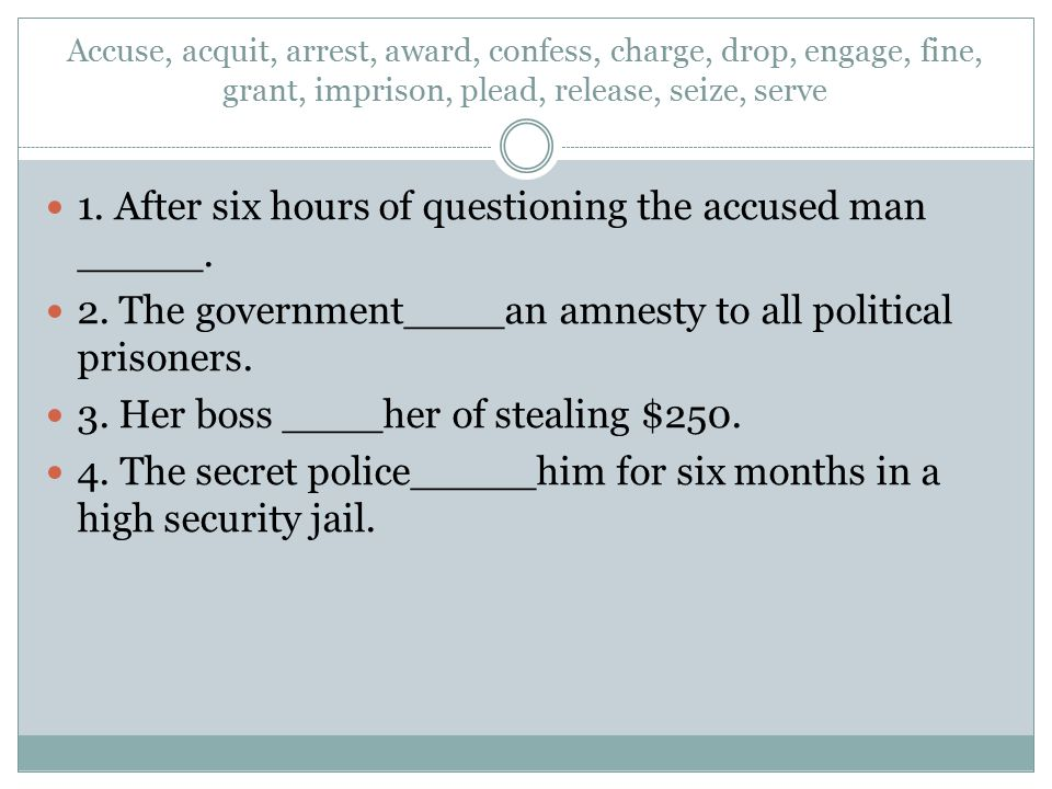 1. After six hours of questioning the accused man _____. 2. The government____an amnesty to all political prisoners. 3. Her boss ____her of stealing $