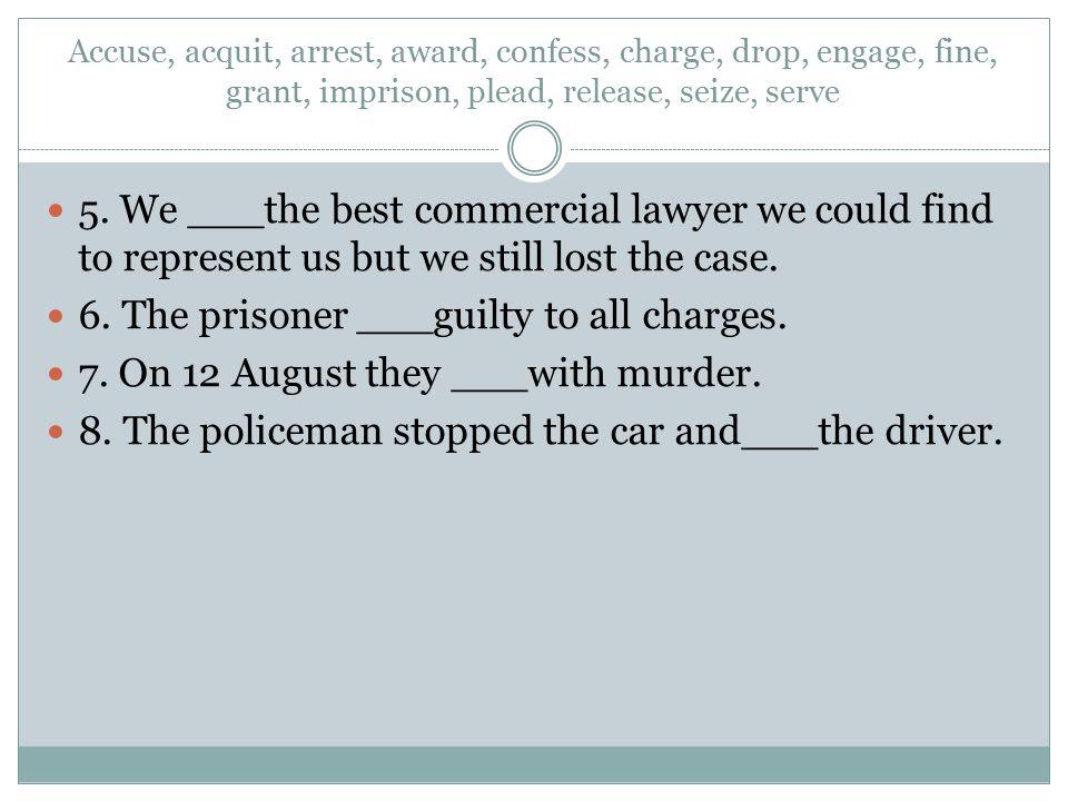 Accuse, acquit, arrest, award, confess, charge, drop, engage, fine, grant, imprison, plead, release, seize, serve 5. We ___the best commercial lawyer