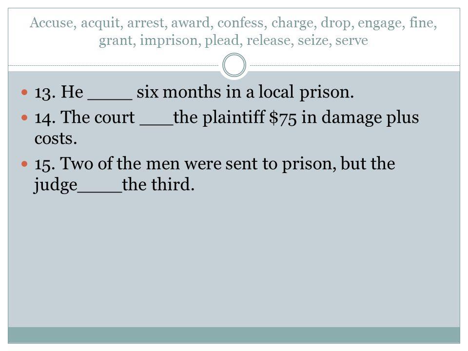 Accuse, acquit, arrest, award, confess, charge, drop, engage, fine, grant, imprison, plead, release, seize, serve 13. He ____ six months in a local pr