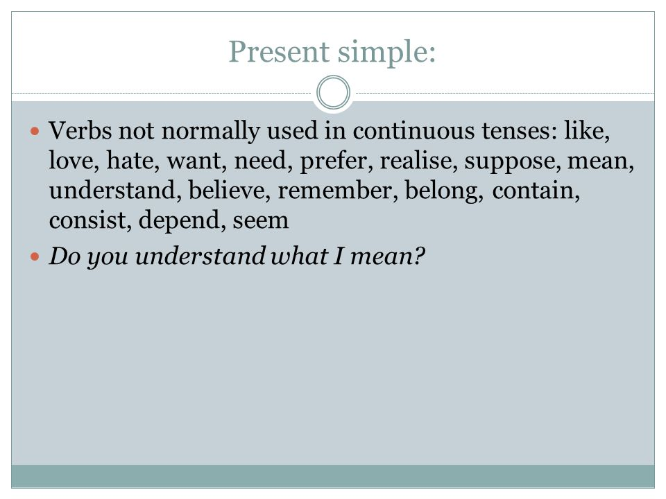 Present simple: Verbs not normally used in continuous tenses: like, love, hate, want, need, prefer, realise, suppose, mean, understand, believe, remem
