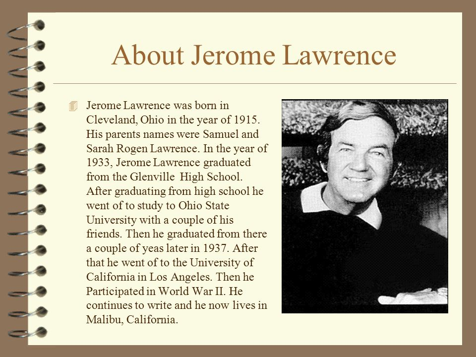 About Jerome Lawrence 4 Jerome Lawrence was born in Cleveland, Ohio in the year of 1915.