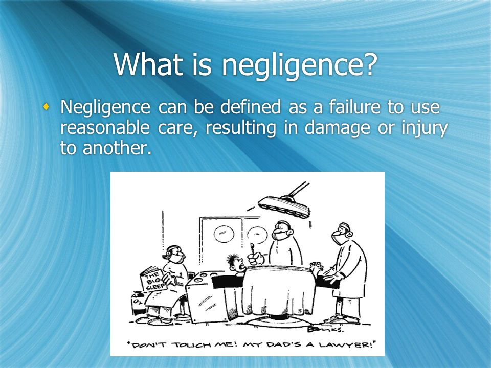 In order to show that someone has acted negligently, you have to prove four elements:  Duty  Breach  Causation  Damages  Duty  Breach  Causation  Damages