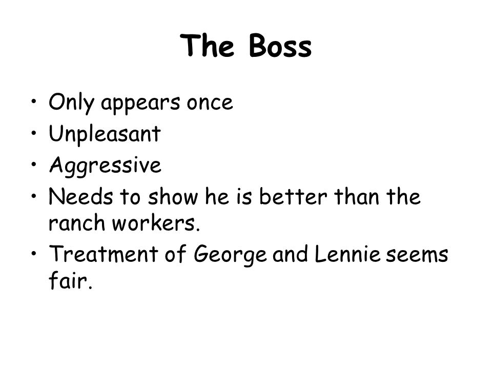 The Boss Only appears once Unpleasant Aggressive Needs to show he is better than the ranch workers.