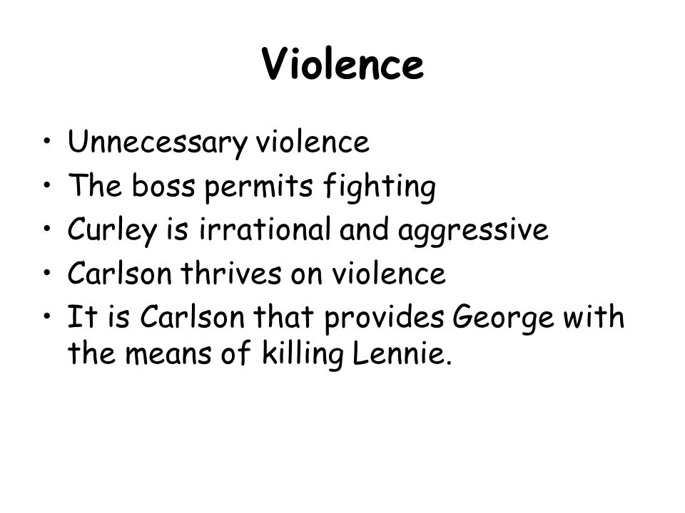 Violence Unnecessary violence The boss permits fighting Curley is irrational and aggressive Carlson thrives on violence It is Carlson that provides George with the means of killing Lennie.