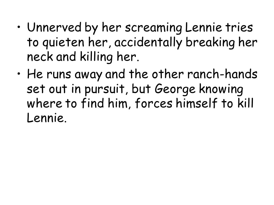 Unnerved by her screaming Lennie tries to quieten her, accidentally breaking her neck and killing her.