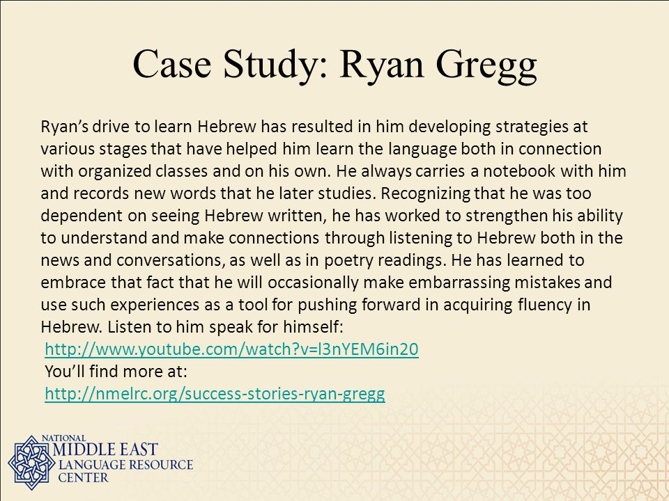 Case Study: Ryan Gregg Ryan's drive to learn Hebrew has resulted in him developing strategies at various stages that have helped him learn the language both in connection with organized classes and on his own.