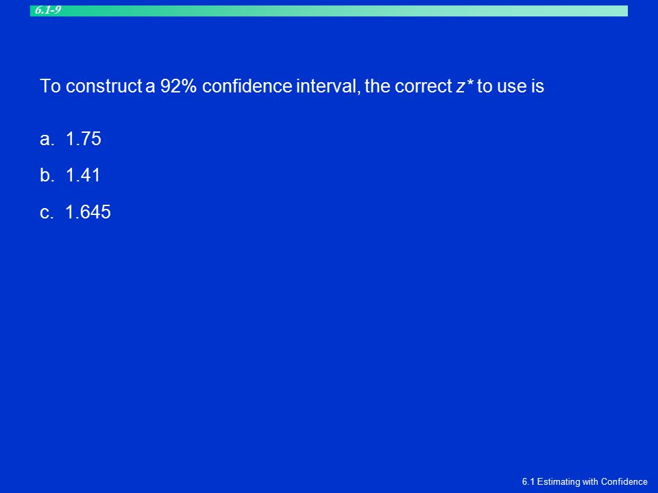 To construct a 92% confidence interval, the correct z* to use is a. 1.75 b. 1.41 c. 1.645 6.1 Estimating with Confidence 6.1-9