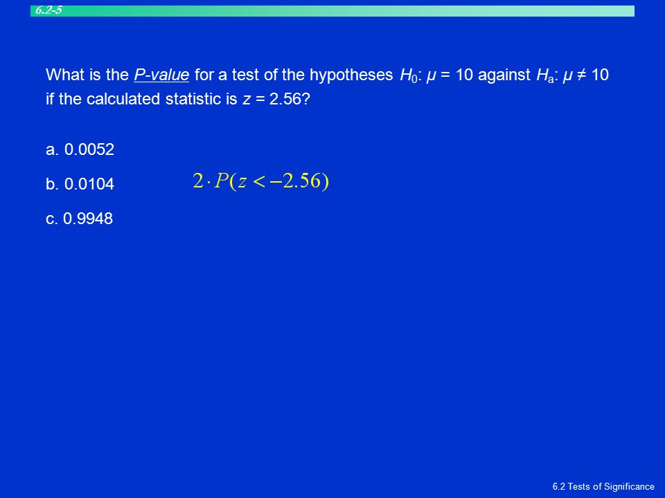 What is the P-value for a test of the hypotheses H 0 : μ = 10 against H a : μ ≠ 10 if the calculated statistic is z = 2.56? a. 0.0052 b. 0.0104 c. 0.9