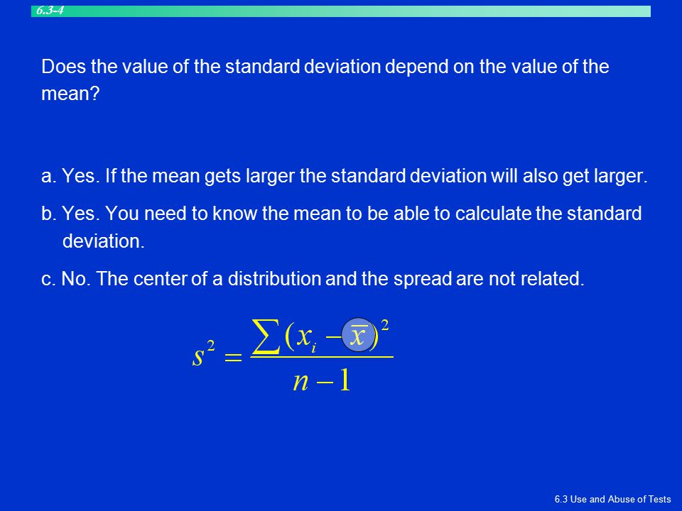 Does the value of the standard deviation depend on the value of the mean? a. Yes. If the mean gets larger the standard deviation will also get larger.