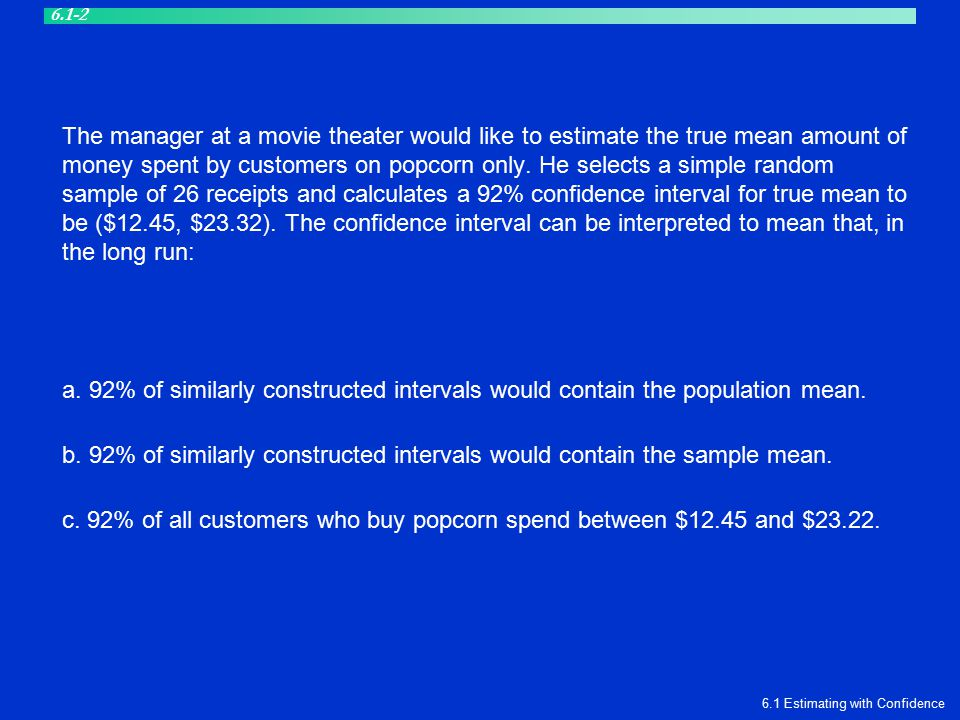 The manager at a movie theater would like to estimate the true mean amount of money spent by customers on popcorn only. He selects a simple random sam