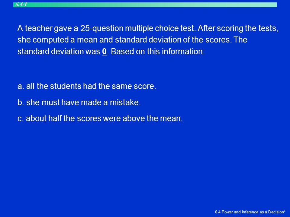 A teacher gave a 25-question multiple choice test. After scoring the tests, she computed a mean and standard deviation of the scores. The standard dev