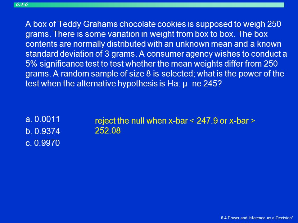 A box of Teddy Grahams chocolate cookies is supposed to weigh 250 grams. There is some variation in weight from box to box. The box contents are norma