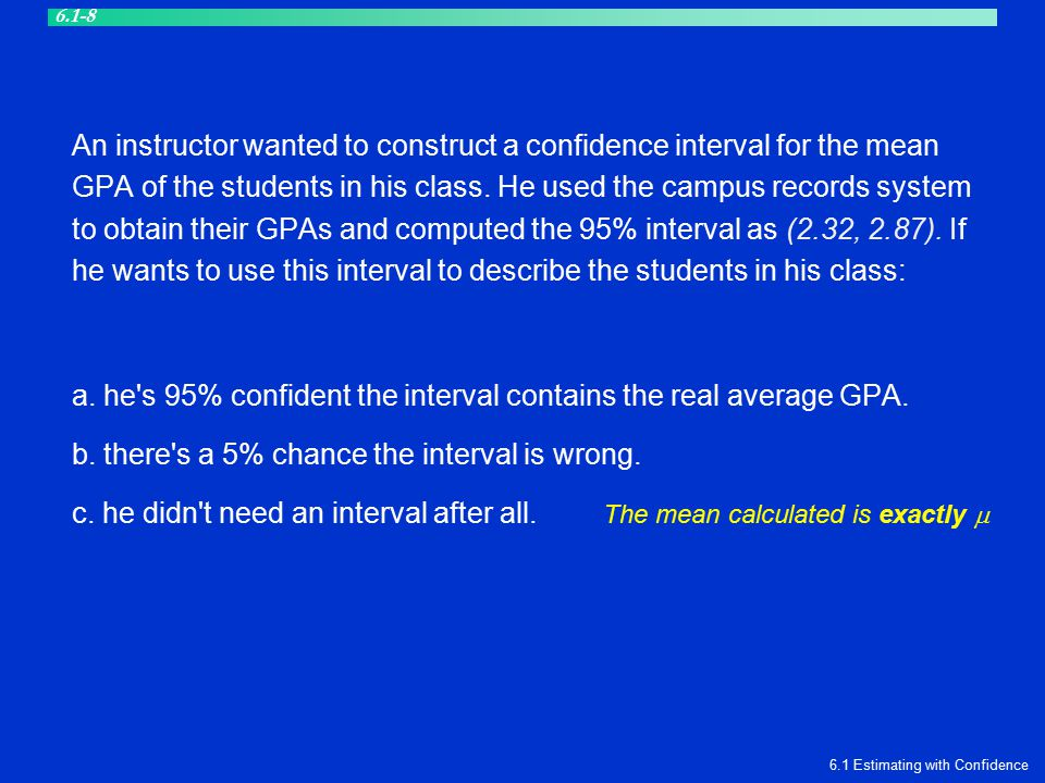 An instructor wanted to construct a confidence interval for the mean GPA of the students in his class. He used the campus records system to obtain the