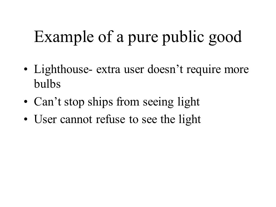 Example of a pure public good Lighthouse- extra user doesn't require more bulbs Can't stop ships from seeing light User cannot refuse to see the light