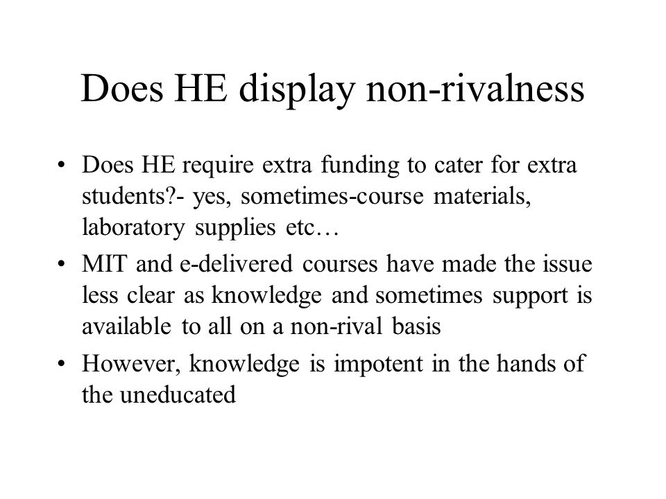 Does HE display non-rivalness Does HE require extra funding to cater for extra students?- yes, sometimes-course materials, laboratory supplies etc… MIT and e-delivered courses have made the issue less clear as knowledge and sometimes support is available to all on a non-rival basis However, knowledge is impotent in the hands of the uneducated