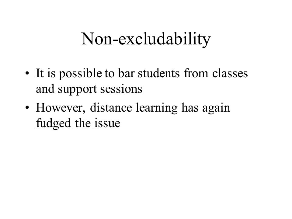 Non-excludability It is possible to bar students from classes and support sessions However, distance learning has again fudged the issue