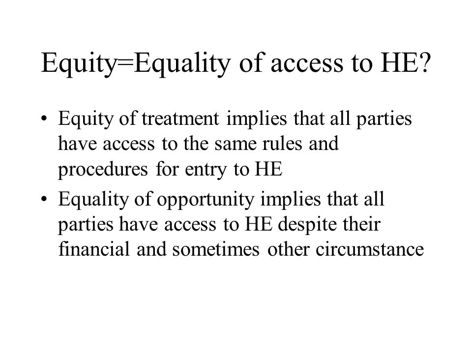 Equity=Equality of access to HE? Equity of treatment implies that all parties have access to the same rules and procedures for entry to HE Equality of