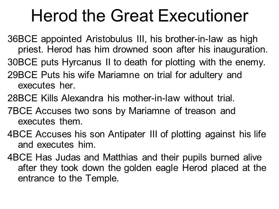 Herod the Great Executioner 36BCE appointed Aristobulus III, his brother-in-law as high priest. Herod has him drowned soon after his inauguration. 30B