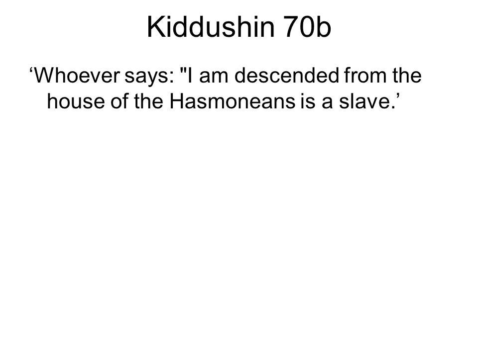 Kiddushin 70b 'Whoever says: I am descended from the house of the Hasmoneans is a slave.'