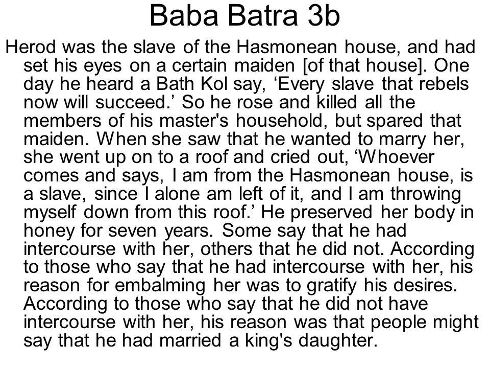 Baba Batra 3b Herod was the slave of the Hasmonean house, and had set his eyes on a certain maiden [of that house]. One day he heard a Bath Kol say, '