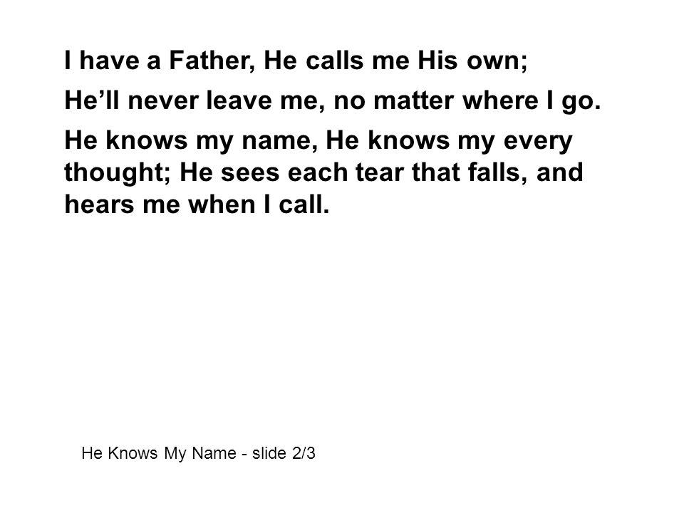 I have a Father, He calls me His own; He'll never leave me, no matter where I go.