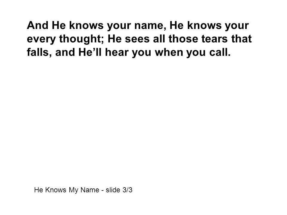 And He knows your name, He knows your every thought; He sees all those tears that falls, and He'll hear you when you call.