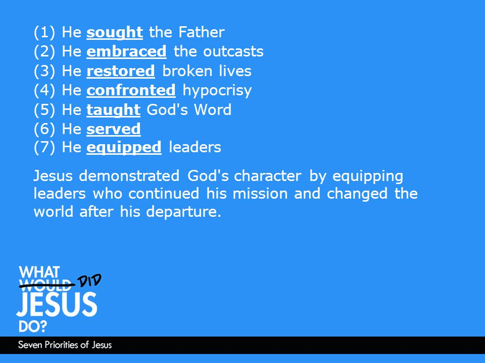 (1) He sought the Father (2) He embraced the outcasts (3) He restored broken lives (4) He confronted hypocrisy (5) He taught God's Word (6) He served
