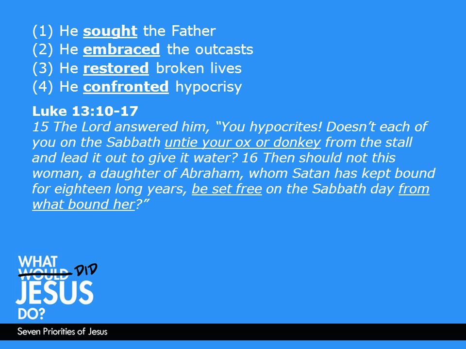 (1) He sought the Father (2) He embraced the outcasts (3) He restored broken lives (4) He confronted hypocrisy Luke 13:10-17 15 The Lord answered him,