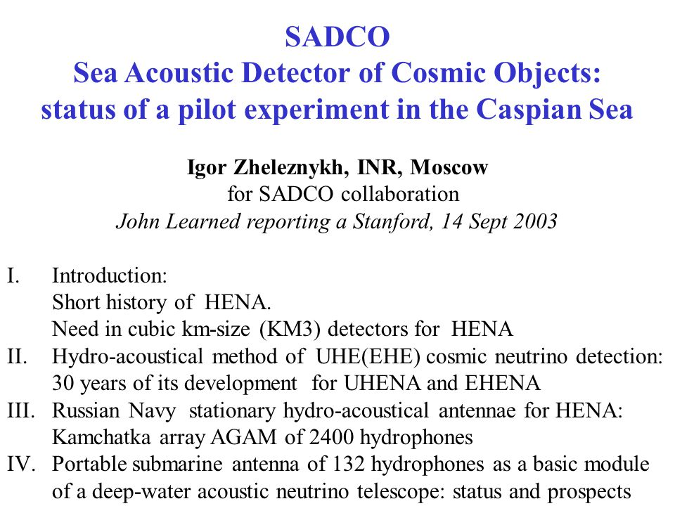 SADCO Sea Acoustic Detector of Cosmic Objects: status of a pilot experiment in the Caspian Sea Igor Zheleznykh, INR, Moscow for SADCO collaboration John Learned reporting a Stanford, 14 Sept 2003 I.Introduction: Short history of HENA.
