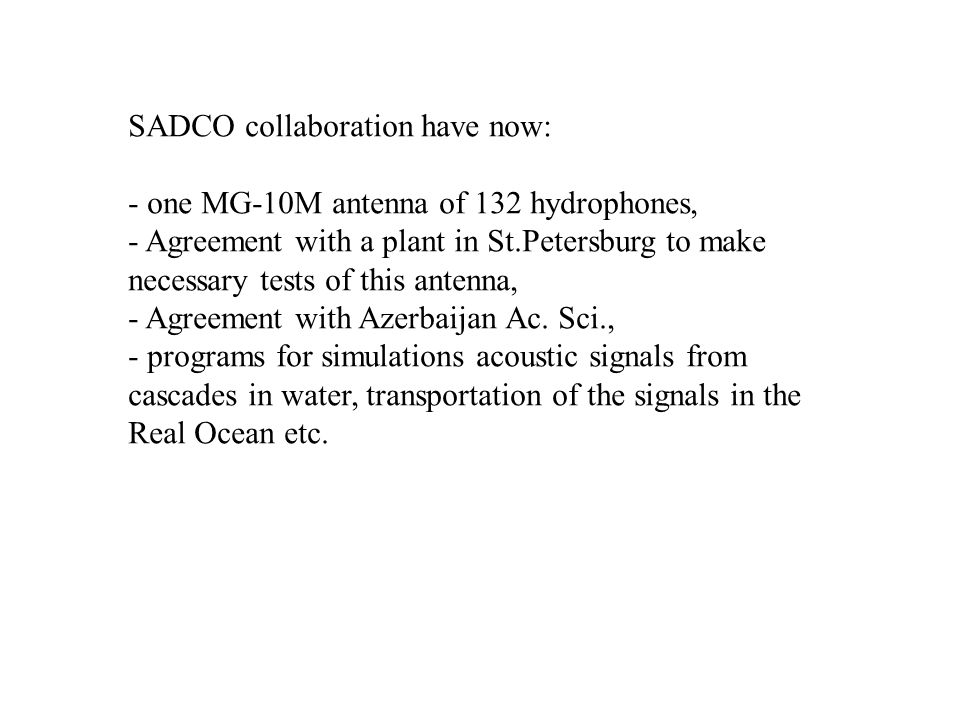 SADCO collaboration have now: - one MG-10M antenna of 132 hydrophones, - Agreement with a plant in St.Petersburg to make necessary tests of this antenna, - Agreement with Azerbaijan Ac.