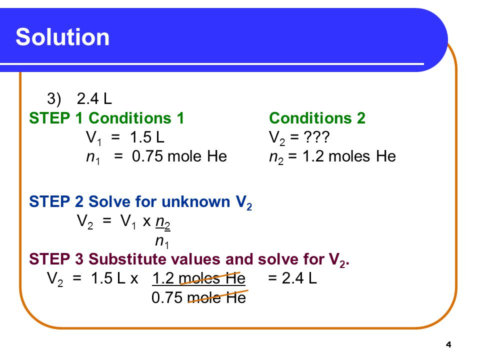 4 Solution 3) 2.4 L STEP 1 Conditions 1Conditions 2 V 1 = 1.5 LV 2 = ??? n 1 = 0.75 mole Hen 2 = 1.2 moles He STEP 2 Solve for unknown V 2 V 2 = V 1 x
