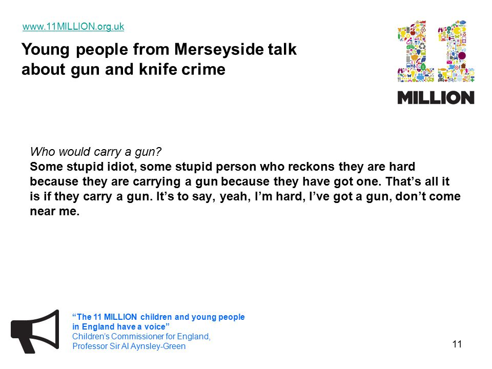 Young people from Merseyside talk about gun and knife crime   The 11 MILLION children and young people in England have a voice Children's Commissioner for England, Professor Sir Al Aynsley-Green 11 Who would carry a gun.