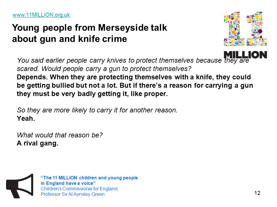Young people from Merseyside talk about gun and knife crime www.11MILLION.org.uk The 11 MILLION children and young people in England have a voice Children's Commissioner for England, Professor Sir Al Aynsley-Green 12 You said earlier people carry knives to protect themselves because they are scared.