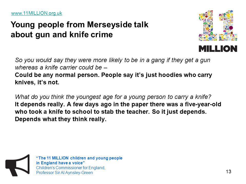 Young people from Merseyside talk about gun and knife crime www.11MILLION.org.uk The 11 MILLION children and young people in England have a voice Children's Commissioner for England, Professor Sir Al Aynsley-Green 13 So you would say they were more likely to be in a gang if they get a gun whereas a knife carrier could be – Could be any normal person.