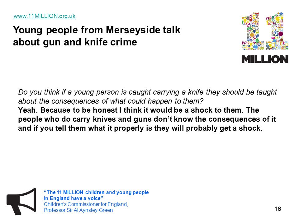 Young people from Merseyside talk about gun and knife crime   The 11 MILLION children and young people in England have a voice Children's Commissioner for England, Professor Sir Al Aynsley-Green 16 Do you think if a young person is caught carrying a knife they should be taught about the consequences of what could happen to them.