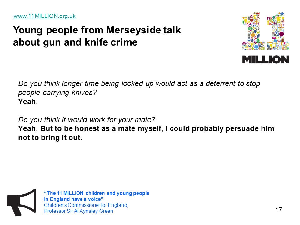 Young people from Merseyside talk about gun and knife crime www.11MILLION.org.uk The 11 MILLION children and young people in England have a voice Children's Commissioner for England, Professor Sir Al Aynsley-Green 17 Do you think longer time being locked up would act as a deterrent to stop people carrying knives.